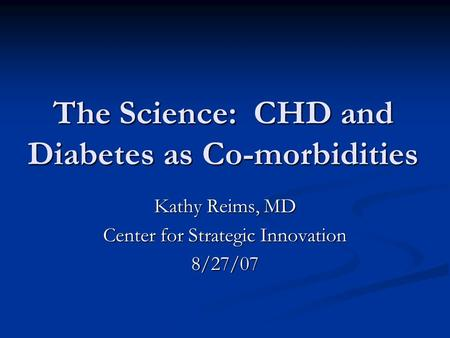 The Science: CHD and Diabetes as Co-morbidities Kathy Reims, MD Center for Strategic Innovation 8/27/07.