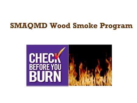 SMAQMD Wood Smoke Program. Overview PM2.5 exceeds health standards –Designated nonattainment 12/14/09 –06-08 Design Value = 51.8 µg/m 3 –07-09 Design.