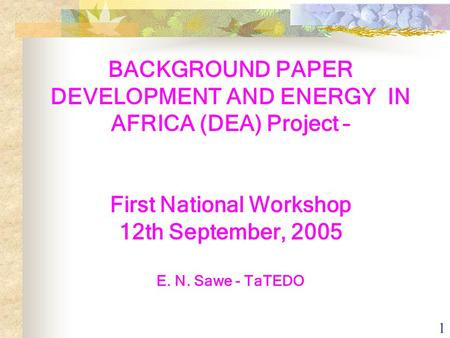1 BACKGROUND PAPER DEVELOPMENT AND ENERGY IN AFRICA (DEA) Project – First National Workshop 12th September, 2005 E. N. Sawe - TaTEDO.