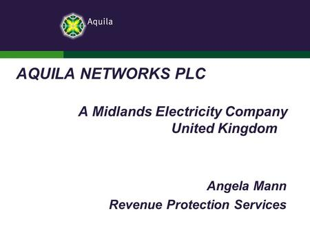 AQUILA NETWORKS PLC A Midlands Electricity Company United Kingdom Angela Mann Revenue Protection Services.