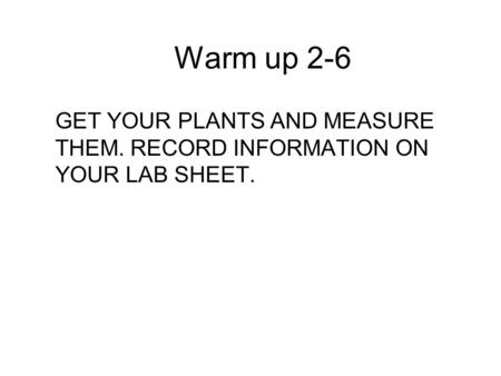 Warm up 2-6 GET YOUR PLANTS AND MEASURE THEM. RECORD INFORMATION ON YOUR LAB SHEET.