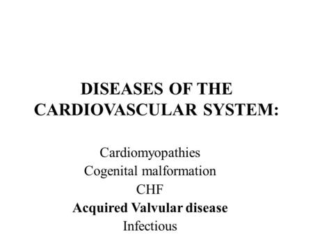 DISEASES OF THE CARDIOVASCULAR SYSTEM: Cardiomyopathies Cogenital malformation CHF Acquired Valvular disease Infectious.