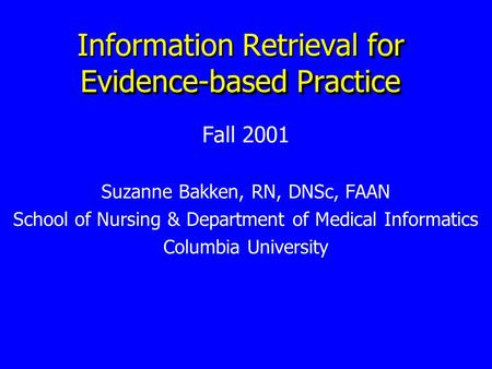 For Evidence-based Practice Information Retrieval for Evidence-based Practice Fall 2001 Suzanne Bakken, RN, DNSc, FAAN School of Nursing & Department of.