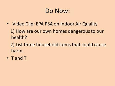 Do Now: Video Clip: EPA PSA on Indoor Air Quality 1) How are our own homes dangerous to our health? 2) List three household items that could cause harm.