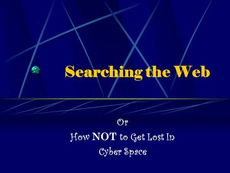 Searching the Web Or How NOT to Get Lost In Cyber Space.