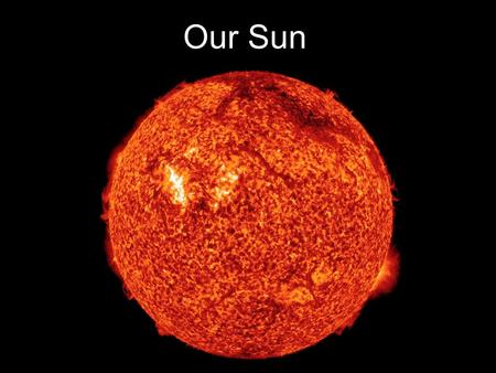 Our Sun. Why do we care about the Sun... - Light, heat, life - Space weather solar wind (1,000,000 mph) flares (UV, x-ray radiation) disturb Earth's magnetic.