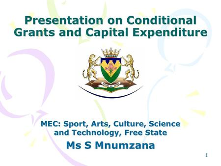 1 Presentation on Conditional Grants and Capital Expenditure MEC: Sport, Arts, Culture, Science and Technology, Free State Ms S Mnumzana.