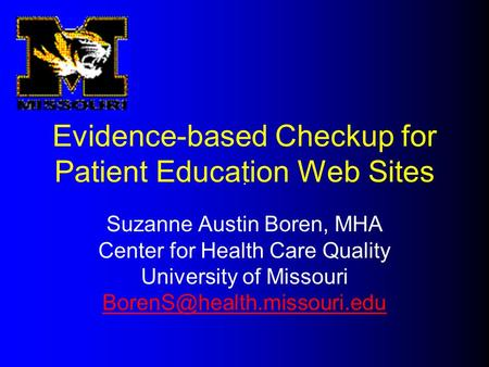 Evidence-based Checkup for Patient Education Web Sites Suzanne Austin Boren, MHA Center for Health Care Quality University of Missouri