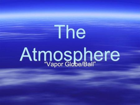 "The Atmosphere ""Vapor Globe/Ball"". Composition  78% Nitrogen  21% Oxygen  1% Other (Argon, Carbon Dioxide, Water Vapor, other gases)  78% Nitrogen."
