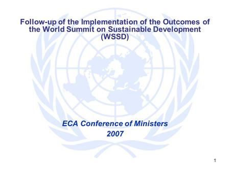 1 Follow-up of the Implementation of the Outcomes of the World Summit on Sustainable Development (WSSD) ECA Conference of Ministers 2007.