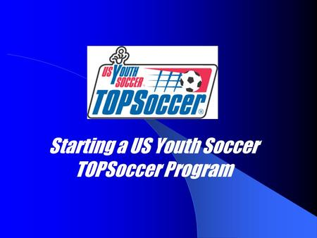 Starting a US Youth Soccer TOPSoccer Program. Establish a start-up group Don't need to do it alone, there's probably someone else interested.