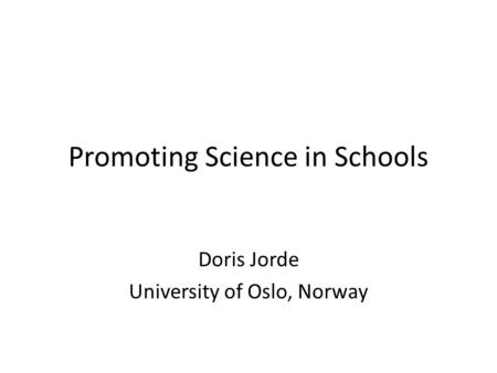 Promoting Science in Schools Doris Jorde University of Oslo, Norway.