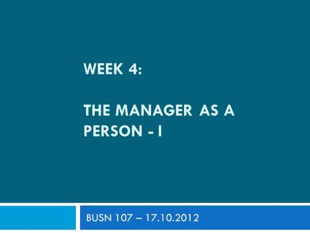WEEK 4: THE MANAGER AS A PERSON - I BUSN 107 – 17.10.2012.