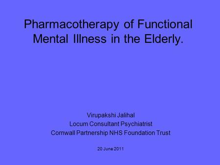 Pharmacotherapy of Functional Mental Illness in the Elderly. Virupakshi Jalihal Locum Consultant Psychiatrist Cornwall Partnership NHS Foundation Trust.