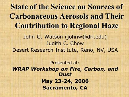 State of the Science on Sources of Carbonaceous Aerosols and Their Contribution to Regional Haze John G. Watson Judith C. Chow Desert Research.