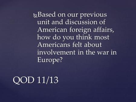  Based on our previous unit and discussion of American foreign affairs, how do you think most Americans felt about involvement in the war in Europe? QOD.