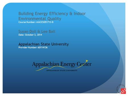 Building Energy Efficiency & Indoor Environmental Quality Course Number: AIACES051713-B Susan Doll & Lee Ball Date: October 3, 2014 Appalachian State University.