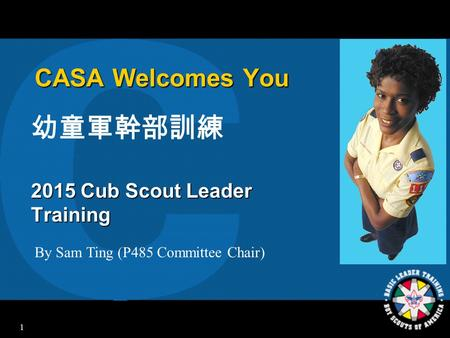 1 CASA Welcomes You 幼童軍幹部訓練 2015 Cub Scout Leader Training By Sam Ting (P485 Committee Chair)