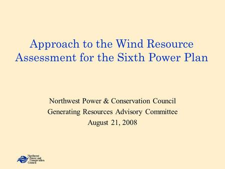Approach to the Wind Resource Assessment for the Sixth Power Plan Northwest Power & Conservation Council Generating Resources Advisory Committee August.
