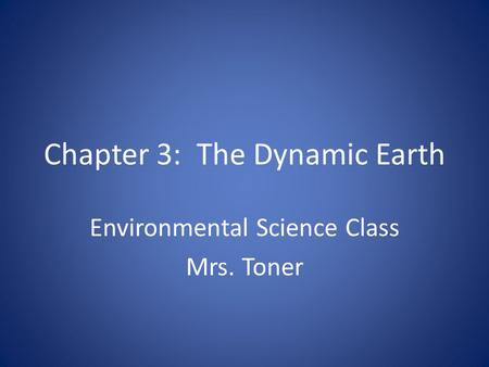 Chapter 3: The Dynamic Earth Environmental Science Class Mrs. Toner.