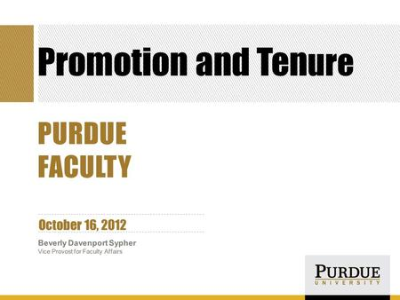 Promotion and Ten ure October 16, 2012 Beverly Davenport Sypher Vice Provost for Faculty Affairs PURDUE FACULTY.