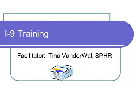 I-9 Training Facilitator: Tina VanderWal, SPHR. Immigration and Nationality Act (INA) 1952 as amended Employers (ERs) may hire only persons who may legally.