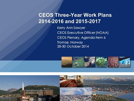 CEOS Three-Year Work Plans 2014-2016 and 2015-2017 Kerry Ann Sawyer CEOS Executive Officer (NOAA) CEOS Plenary, Agenda Item 6 Tromsø, Norway 28-30 October.