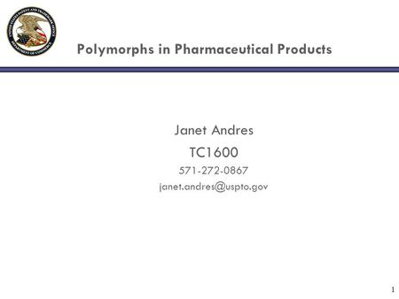 1 Polymorphs in Pharmaceutical Products Janet Andres TC1600 571-272-0867