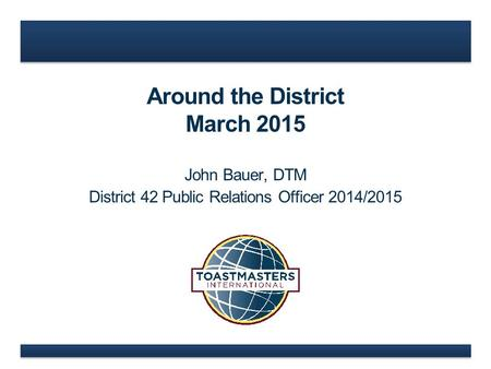 Around the District March 2015 John Bauer, DTM District 42 Public Relations Officer 2014/2015.