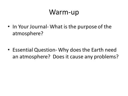 Warm-up In Your Journal- What is the purpose of the atmosphere? Essential Question- Why does the Earth need an atmosphere? Does it cause any problems?