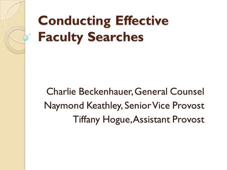 Conducting Effective Faculty Searches Charlie Beckenhauer, General Counsel Naymond Keathley, Senior Vice Provost Tiffany Hogue, Assistant Provost.