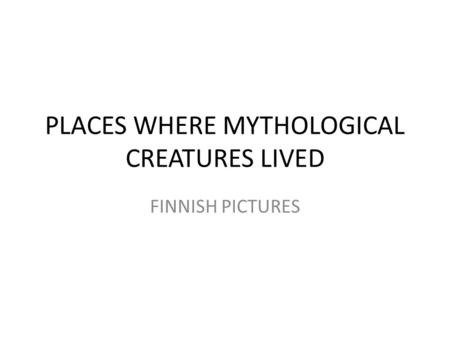 PLACES WHERE MYTHOLOGICAL CREATURES LIVED FINNISH PICTURES.