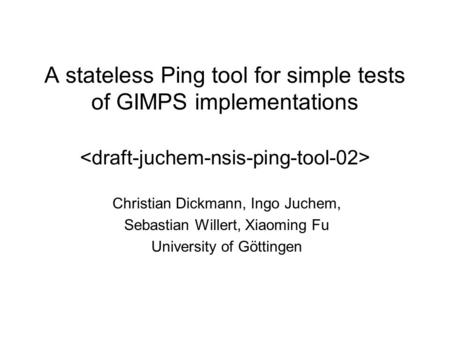 A stateless Ping tool for simple tests of GIMPS implementations Christian Dickmann, Ingo Juchem, Sebastian Willert, Xiaoming Fu University of Göttingen.