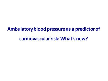 Ambulatory blood pressure as a predictor of cardiovascular risk: What's new?
