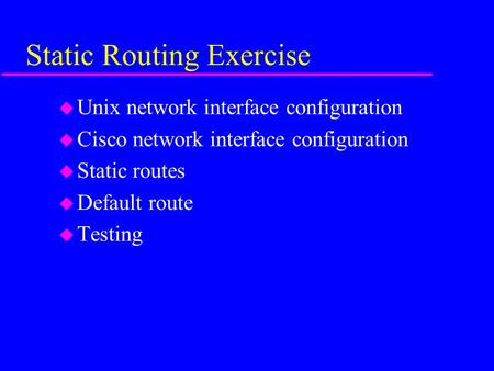 Static Routing Exercise u Unix network interface configuration u Cisco network interface configuration u Static routes u Default route u Testing.