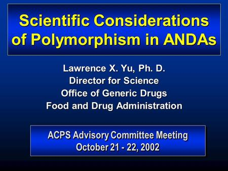 ACPS Advisory Committee Meeting October 21 - 22, 2002 ACPS Advisory Committee Meeting October 21 - 22, 2002 Scientific Considerations of Polymorphism in.