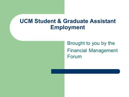 UCM Student & Graduate Assistant Employment Brought to you by the Financial Management Forum.