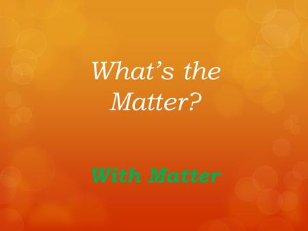 What's the Matter? With Matter Matter is the Stuff Around You!