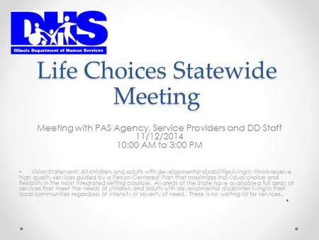 Life Choices Statewide Meeting Meeting with PAS Agency, Service Providers and DD Staff 11/12/2014 10:00 AM to 3:00 PM Vision Statement: All children and.