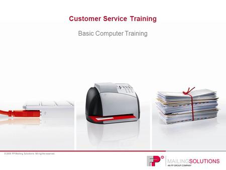 © 2009 FP Mailing Solutions. All rights reserved. Customer Service Training Basic Computer Training.