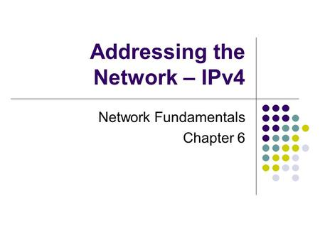 Addressing the Network – IPv4 Network Fundamentals Chapter 6.