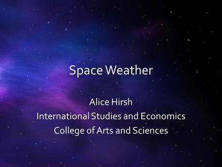 Space Weather Alice Hirsh International Studies and Economics College of Arts and Sciences.