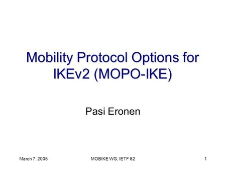 March 7, 2005MOBIKE WG, IETF 621 Mobility Protocol Options for IKEv2 (MOPO-IKE) Pasi Eronen.