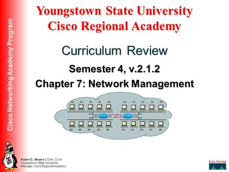 Robert E. Meyers CCNA, CCAI Youngstown State University Manager, Cisco Regional Academy Cisco Networking Academy Program Semester 4, v.2.1.2 Chapter 7: