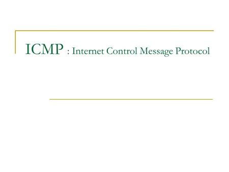 ICMP : Internet Control Message Protocol. Introduction ICMP is often considered part of the IP layer. It communicates error messages and other conditions.