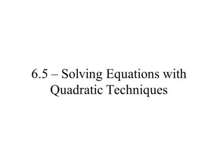 6.5 – Solving Equations with Quadratic Techniques.