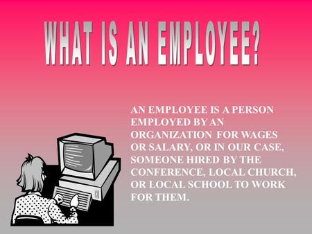 AN EMPLOYEE IS A PERSON EMPLOYED BY AN ORGANIZATION FOR WAGES OR SALARY, OR IN OUR CASE, SOMEONE HIRED BY THE CONFERENCE, LOCAL CHURCH, OR LOCAL SCHOOL.
