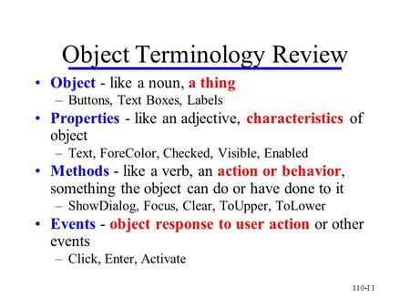 110-I 1 Object Terminology Review Object - like a noun, a thing –Buttons, Text Boxes, Labels Properties - like an adjective, characteristics of object.