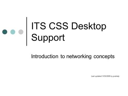 ITS CSS Desktop Support Introduction to networking concepts Last updated: 9/30/2008 by pxahelp.
