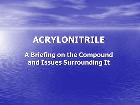 ACRYLONITRILE A Briefing on the Compound and Issues Surrounding It.